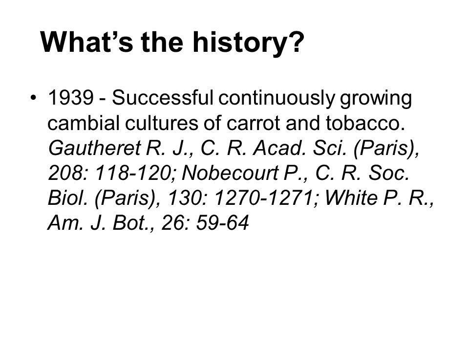 Whats the history? 1939 - Successful continuously growing cambial cultures of carrot and tobacco. Gautheret R. J., C. R. Acad. Sci. (Paris), 208: 118-