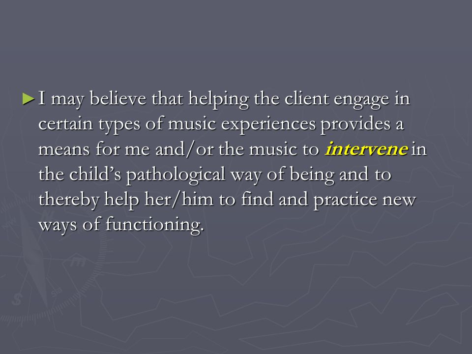 I may believe that helping the client engage in certain types of music experiences provides a means for me and/or the music to intervene in the childs pathological way of being and to thereby help her/him to find and practice new ways of functioning.