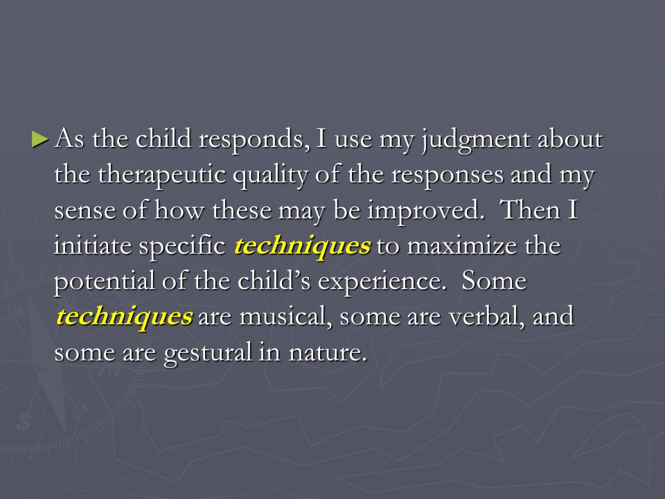 As the child responds, I use my judgment about the therapeutic quality of the responses and my sense of how these may be improved.