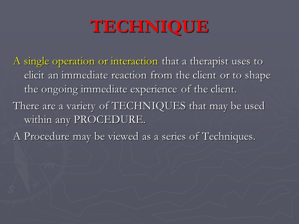 TECHNIQUE A single operation or interaction that a therapist uses to elicit an immediate reaction from the client or to shape the ongoing immediate experience of the client.