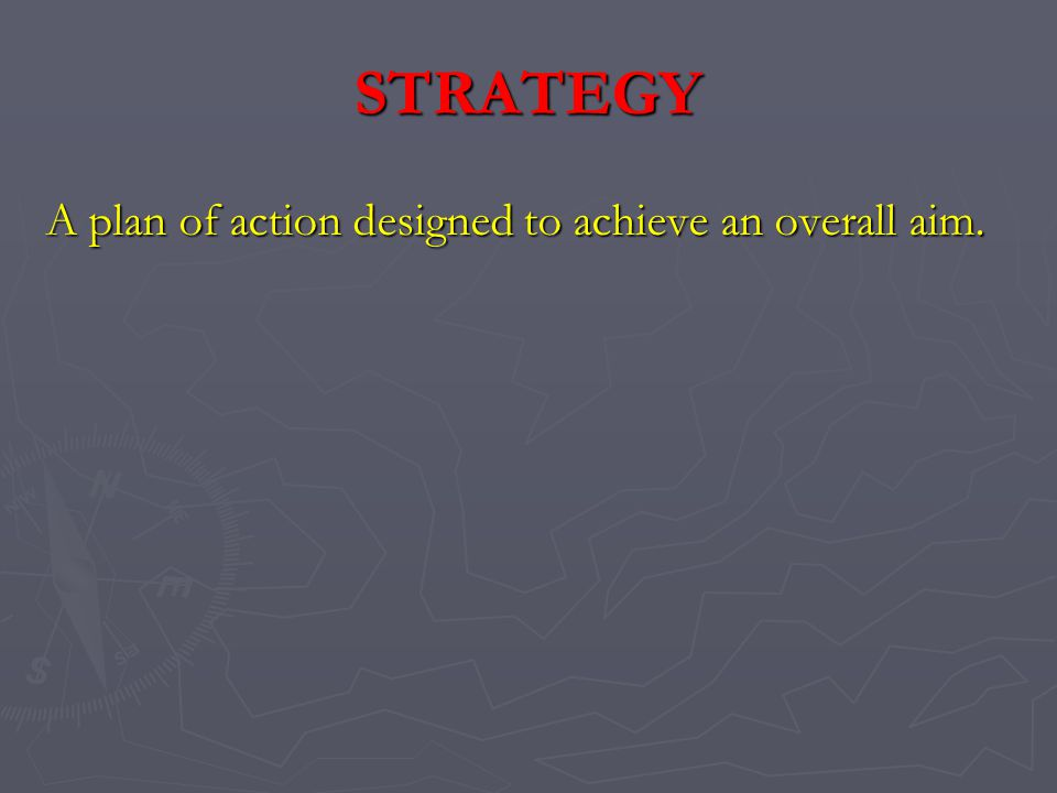 STRATEGY A plan of action designed to achieve an overall aim.