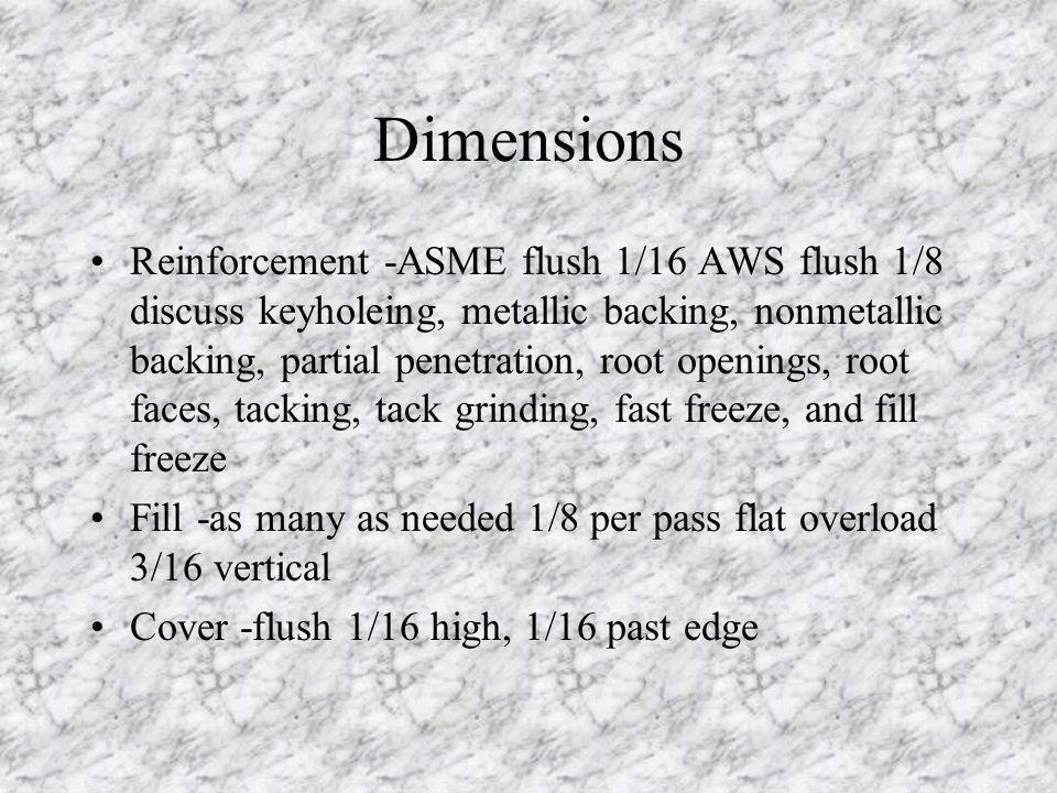 Dimensions Reinforcement -ASME flush 1/16 AWS flush 1/8 discuss keyholeing, metallic backing, nonmetallic backing, partial penetration, root openings,