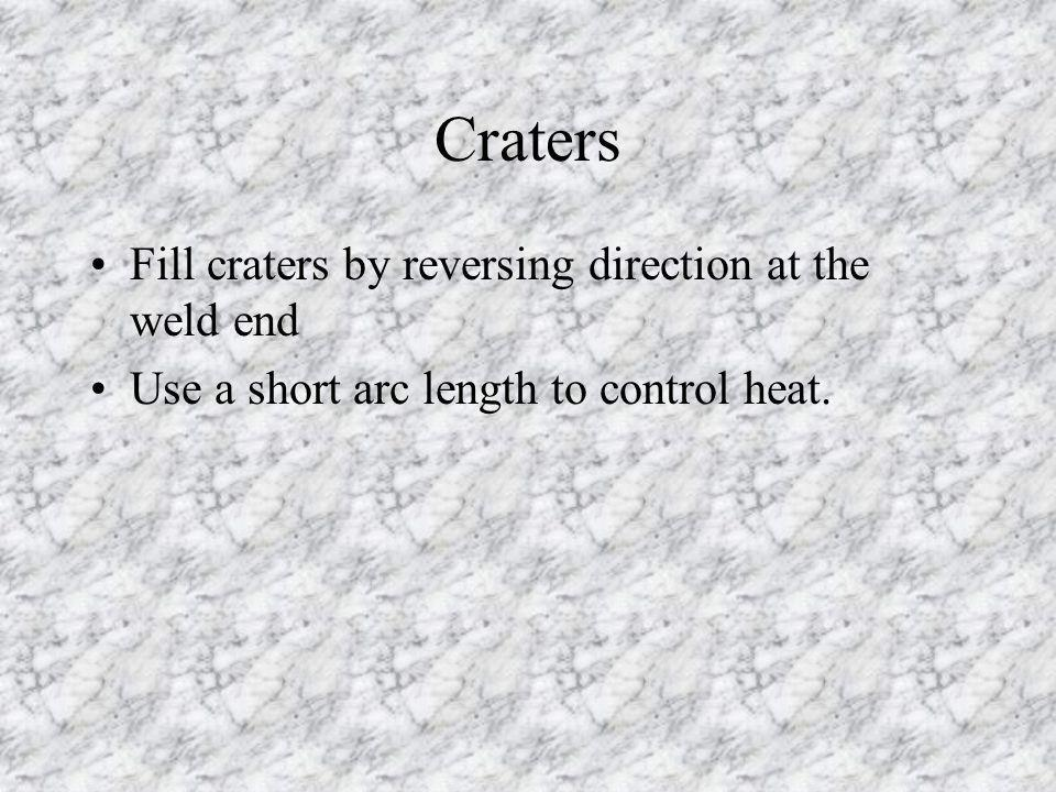 Craters Fill craters by reversing direction at the weld end Use a short arc length to control heat.