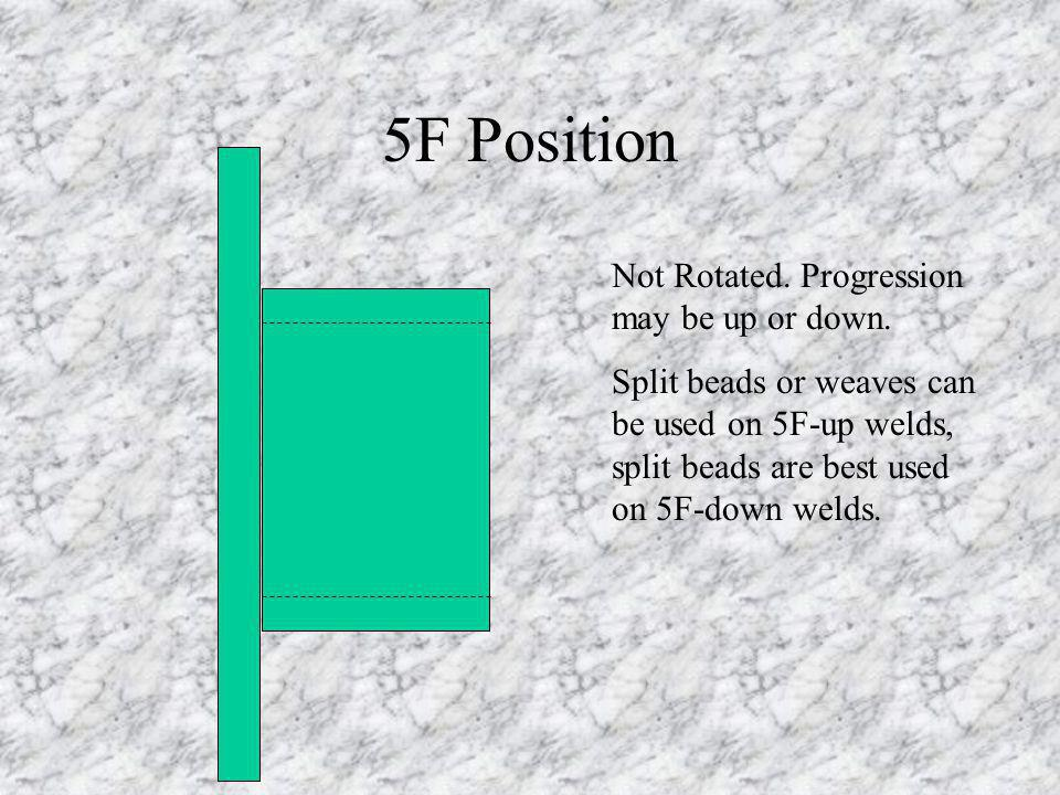 5F Position Not Rotated. Progression may be up or down. Split beads or weaves can be used on 5F-up welds, split beads are best used on 5F-down welds.