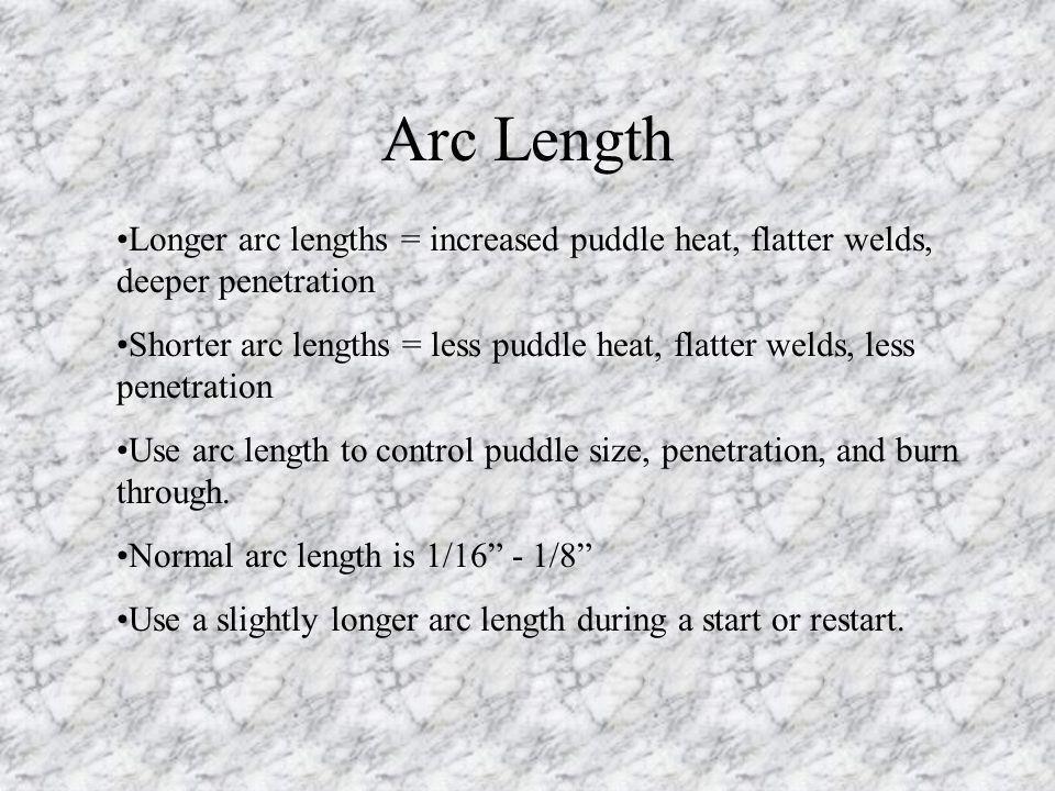 Arc Length Longer arc lengths = increased puddle heat, flatter welds, deeper penetration Shorter arc lengths = less puddle heat, flatter welds, less p