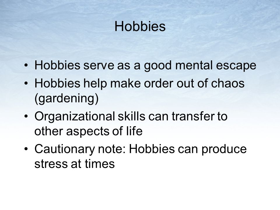 Hobbies Hobbies serve as a good mental escape Hobbies help make order out of chaos (gardening) Organizational skills can transfer to other aspects of life Cautionary note: Hobbies can produce stress at times