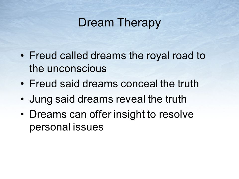 Dream Therapy Freud called dreams the royal road to the unconscious Freud said dreams conceal the truth Jung said dreams reveal the truth Dreams can offer insight to resolve personal issues