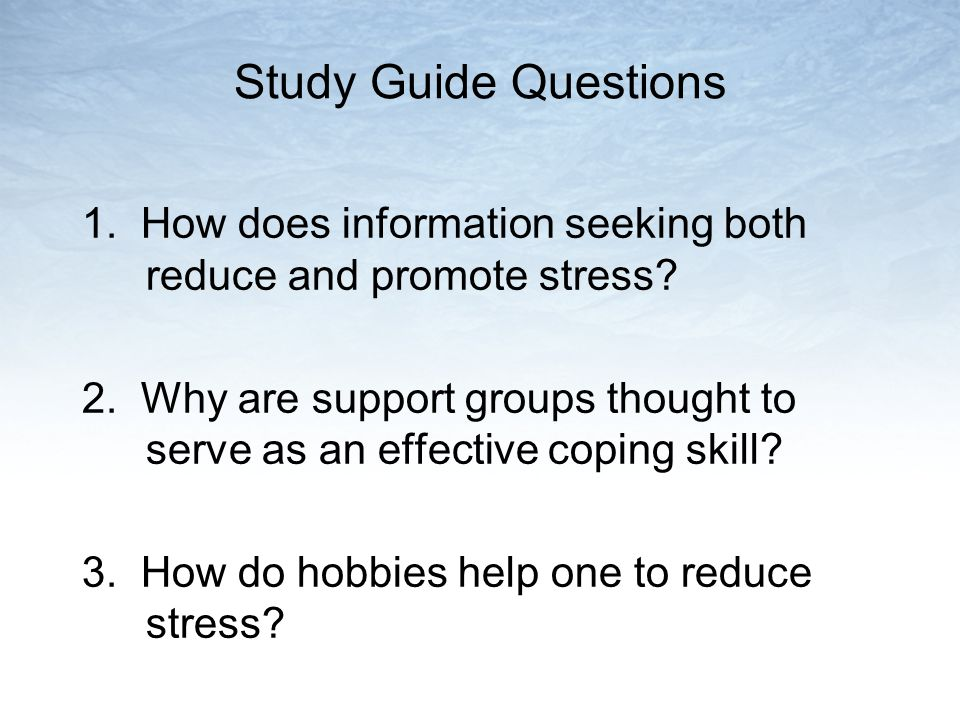 Study Guide Questions 1. How does information seeking both reduce and promote stress.