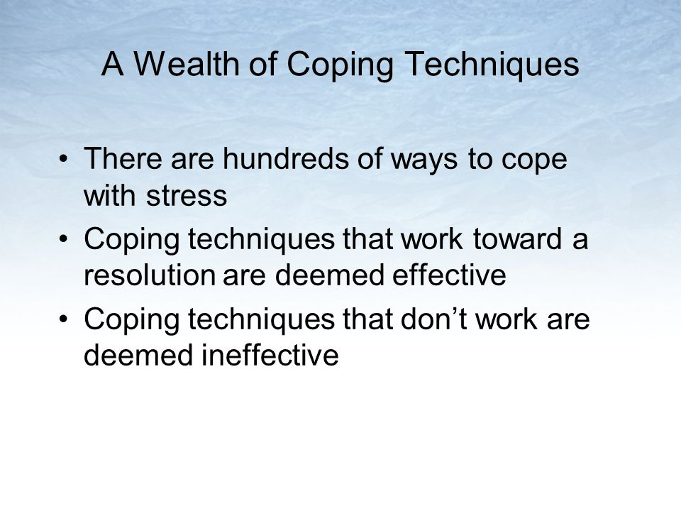 A Wealth of Coping Techniques There are hundreds of ways to cope with stress Coping techniques that work toward a resolution are deemed effective Coping techniques that dont work are deemed ineffective