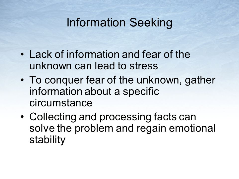 Information Seeking Lack of information and fear of the unknown can lead to stress To conquer fear of the unknown, gather information about a specific circumstance Collecting and processing facts can solve the problem and regain emotional stability