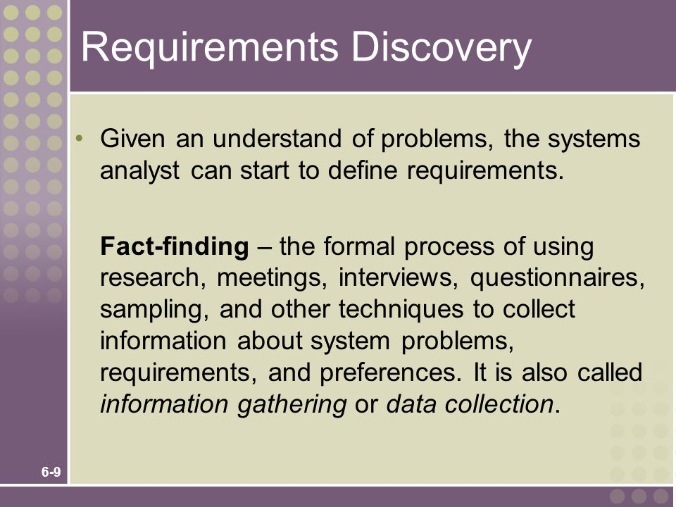 6-10 Documenting and Analyzing Requirements Documenting the draft requirements Use cases Decision tables Requirements tables Analyzing requirements to resolve problems Missing requirements Conflicting requirements Infeasible requirements Overlapping requirements Ambiguous requirements Formalizing requirements Requirements definition document Communicated to stakeholders or steering body