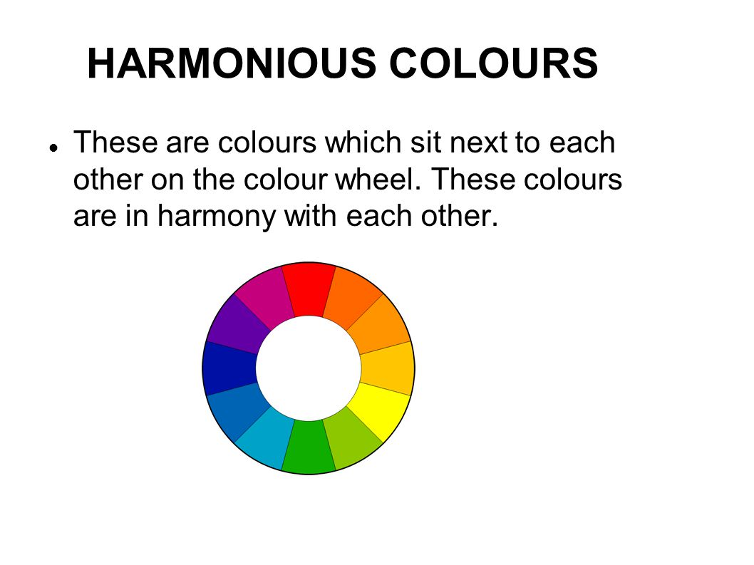 HARMONIOUS COLOURS These are colours which sit next to each other on the colour wheel. These colours are in harmony with each other.