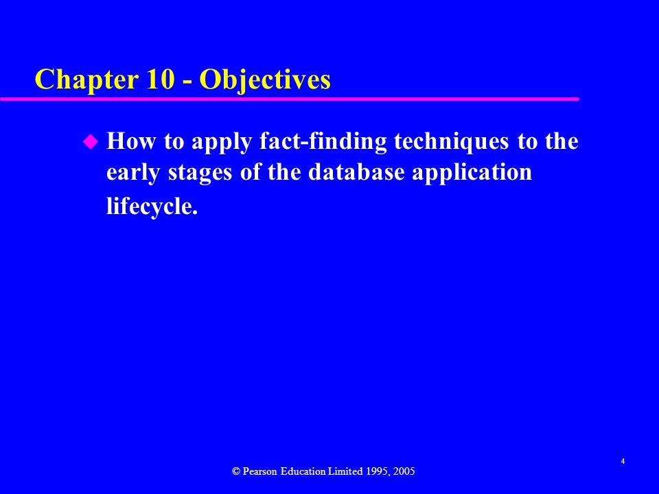 4 Chapter 10 - Objectives u How to apply fact-finding techniques to the early stages of the database application lifecycle.
