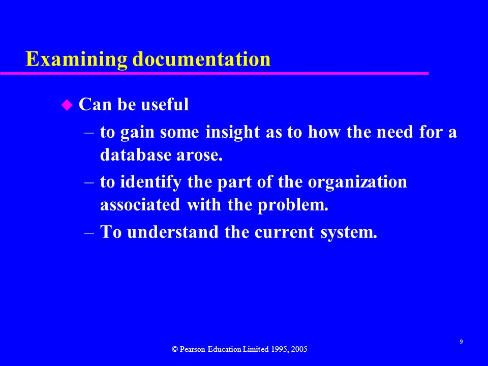 9 Examining documentation u Can be useful –to gain some insight as to how the need for a database arose.