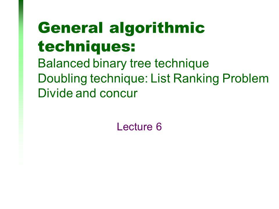 General algorithmic techniques: Balanced binary tree technique Doubling technique: List Ranking Problem Divide and concur Lecture 6