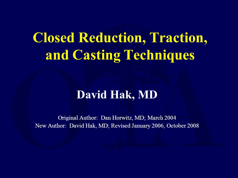Closed Reduction, Traction, and Casting Techniques David Hak, MD Original Author: Dan Horwitz, MD; March 2004 New Author: David Hak, MD; Revised January 2006, October 2008