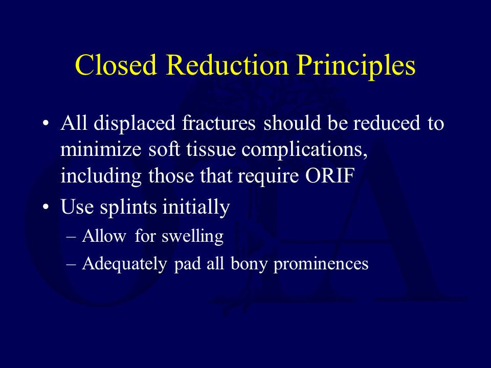 Closed Reduction Principles All displaced fractures should be reduced to minimize soft tissue complications, including those that require ORIF Use spl