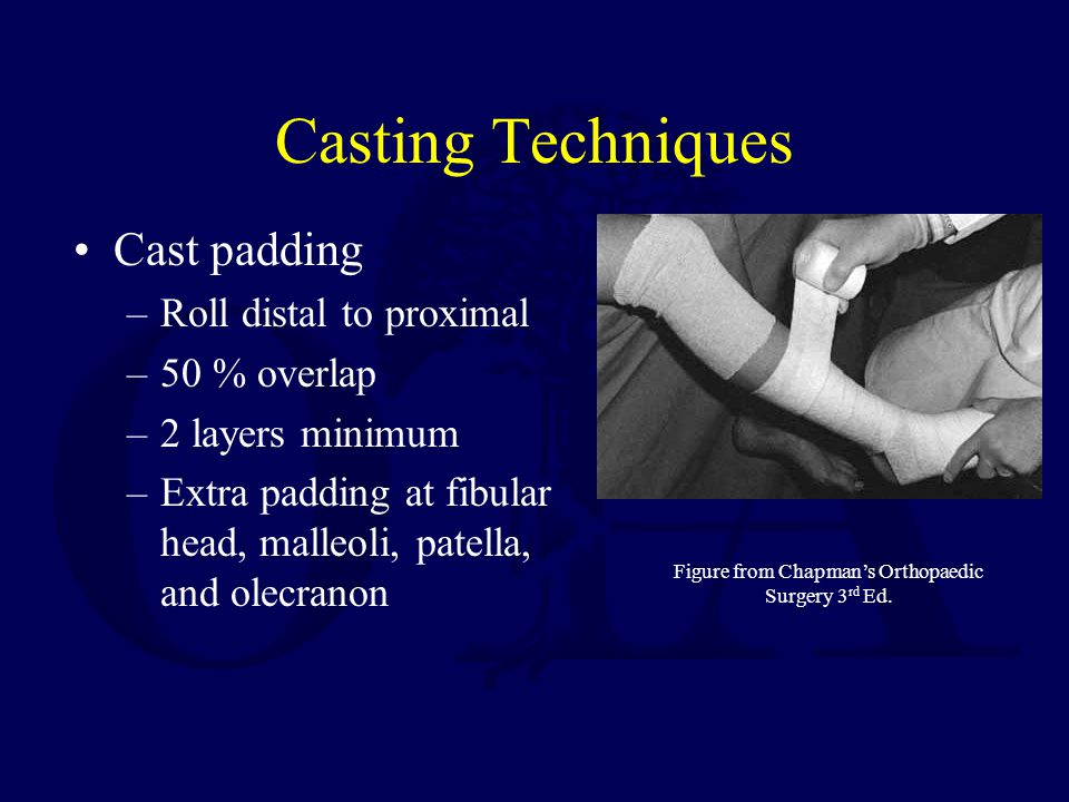 Casting Techniques Cast padding –Roll distal to proximal –50 % overlap –2 layers minimum –Extra padding at fibular head, malleoli, patella, and olecranon Figure from Chapmans Orthopaedic Surgery 3 rd Ed.