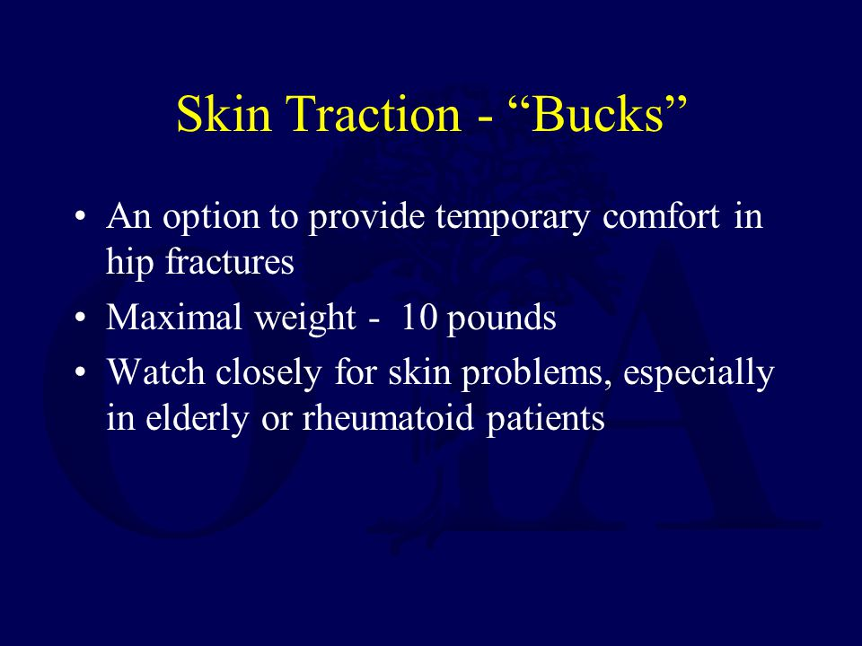 Skin Traction - Bucks An option to provide temporary comfort in hip fractures Maximal weight - 10 pounds Watch closely for skin problems, especially in elderly or rheumatoid patients