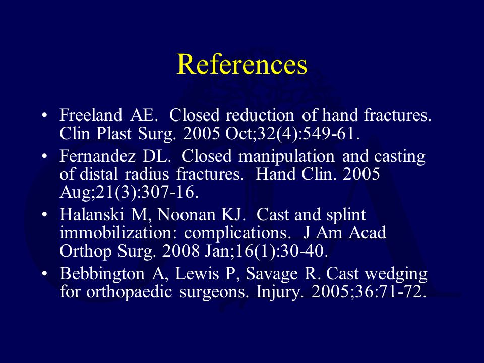 References Freeland AE. Closed reduction of hand fractures. Clin Plast Surg. 2005 Oct;32(4):549-61. Fernandez DL. Closed manipulation and casting of d