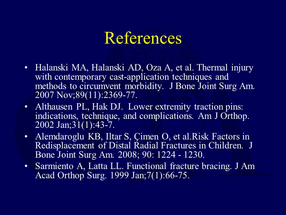 References Halanski MA, Halanski AD, Oza A, et al. Thermal injury with contemporary cast-application techniques and methods to circumvent morbidity. J