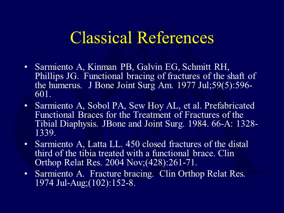 Classical References Sarmiento A, Kinman PB, Galvin EG, Schmitt RH, Phillips JG. Functional bracing of fractures of the shaft of the humerus. J Bone J