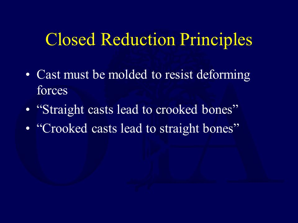 Closed Reduction Principles Cast must be molded to resist deforming forces Straight casts lead to crooked bones Crooked casts lead to straight bones