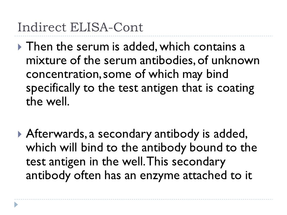 Indirect ELISA-Cont Then the serum is added, which contains a mixture of the serum antibodies, of unknown concentration, some of which may bind specif