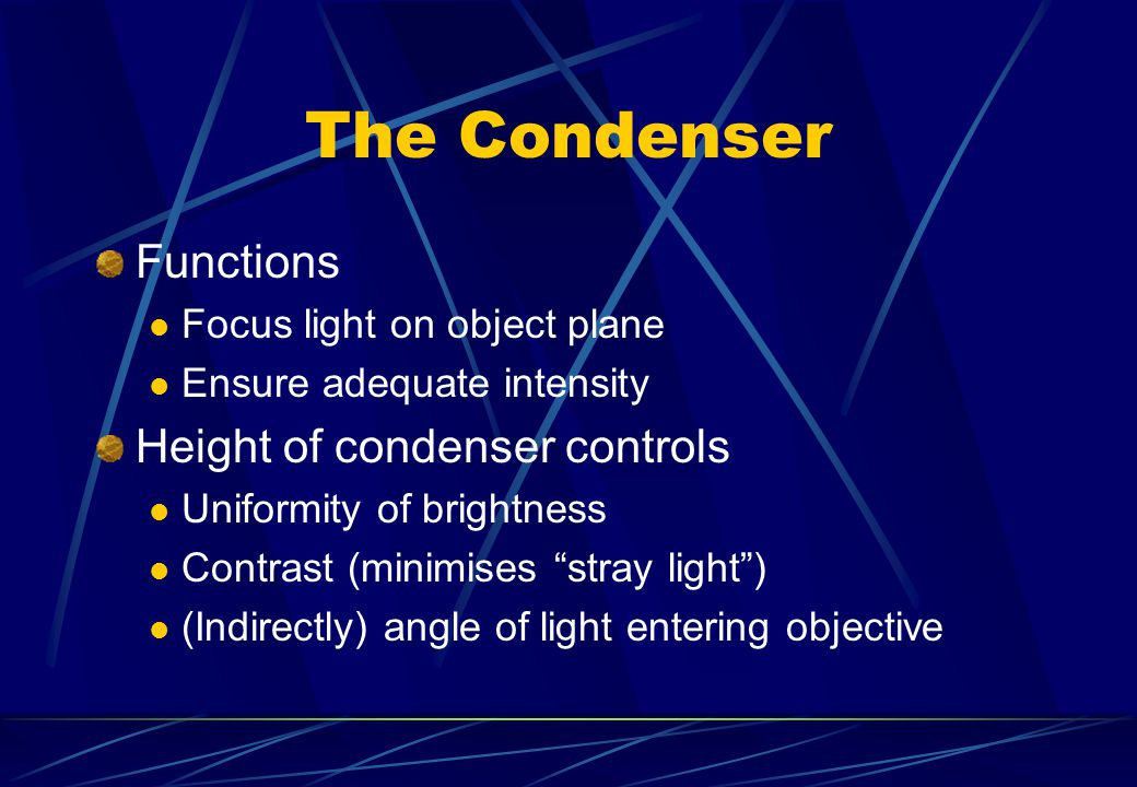 The Condenser Functions Focus light on object plane Ensure adequate intensity Height of condenser controls Uniformity of brightness Contrast (minimise