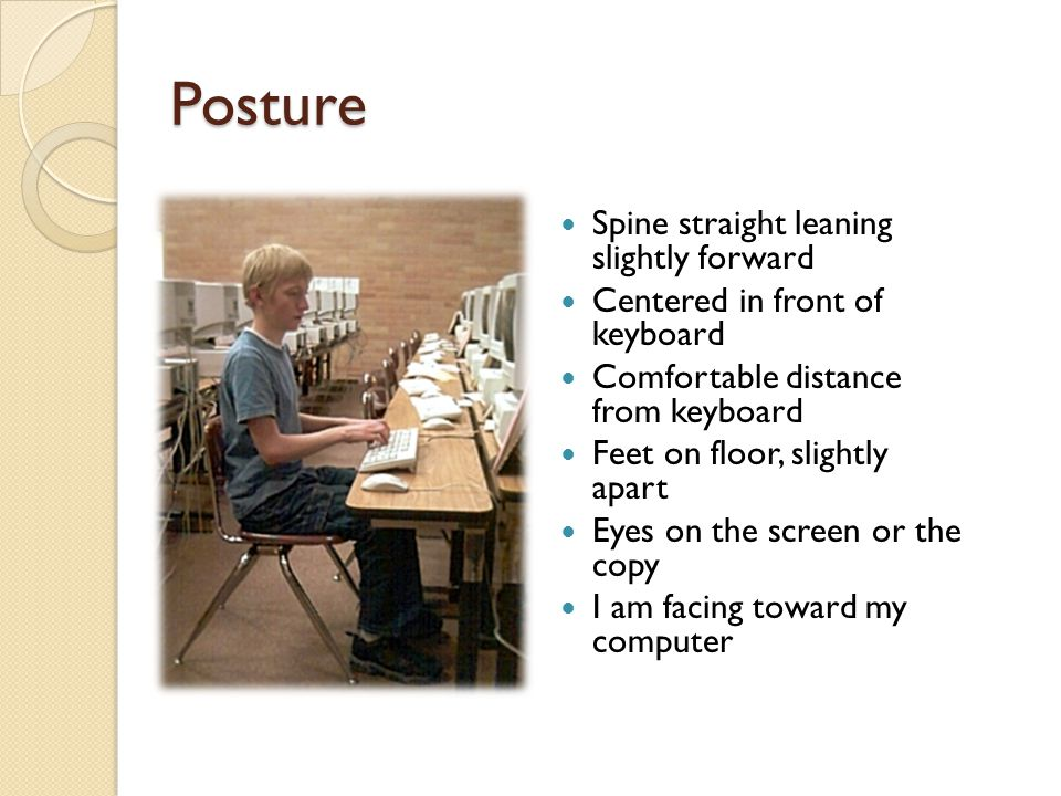 Posture Spine straight leaning slightly forward Centered in front of keyboard Comfortable distance from keyboard Feet on floor, slightly apart Eyes on the screen or the copy I am facing toward my computer