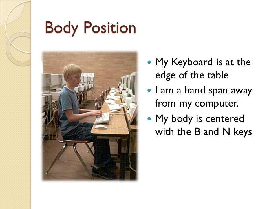 Body Position My Keyboard is at the edge of the table I am a hand span away from my computer.