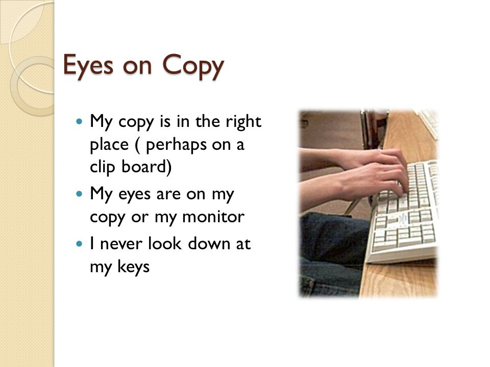 Eyes on Copy My copy is in the right place ( perhaps on a clip board) My eyes are on my copy or my monitor I never look down at my keys