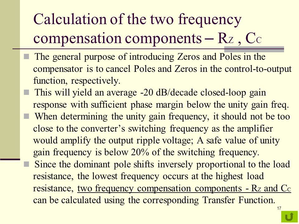 17 Calculation of the two frequency compensation components – R Z, C C The general purpose of introducing Zeros and Poles in the compensator is to cancel Poles and Zeros in the control-to-output function, respectively.