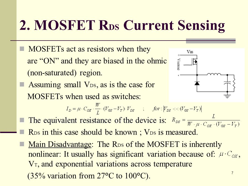 7 2. MOSFET R DS Current Sensing MOSFETs act as resistors when they are ON and they are biased in the ohmic (non-saturated) region. Assuming small V D