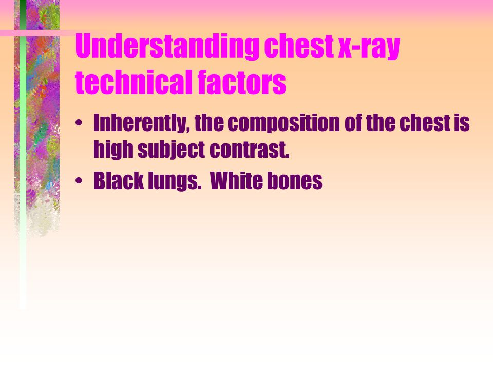 Understanding chest x-ray technical factors Inherently, the composition of the chest is high subject contrast. Black lungs. White bones