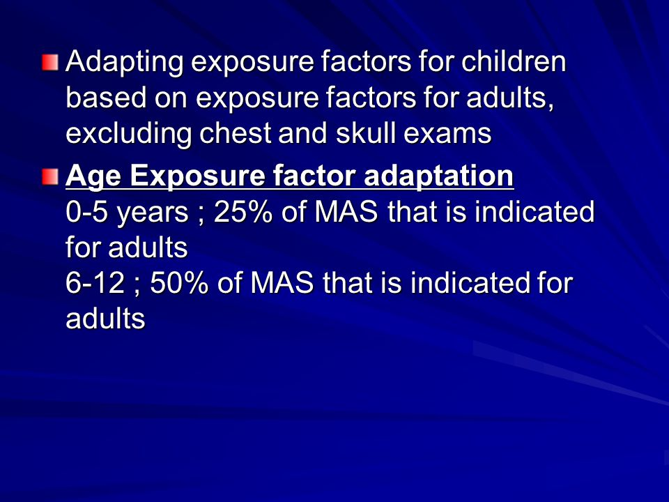 Adapting exposure factors for children based on exposure factors for adults, excluding chest and skull exams Age Exposure factor adaptation 0-5 years ; 25% of MAS that is indicated for adults 6-12 ; 50% of MAS that is indicated for adults