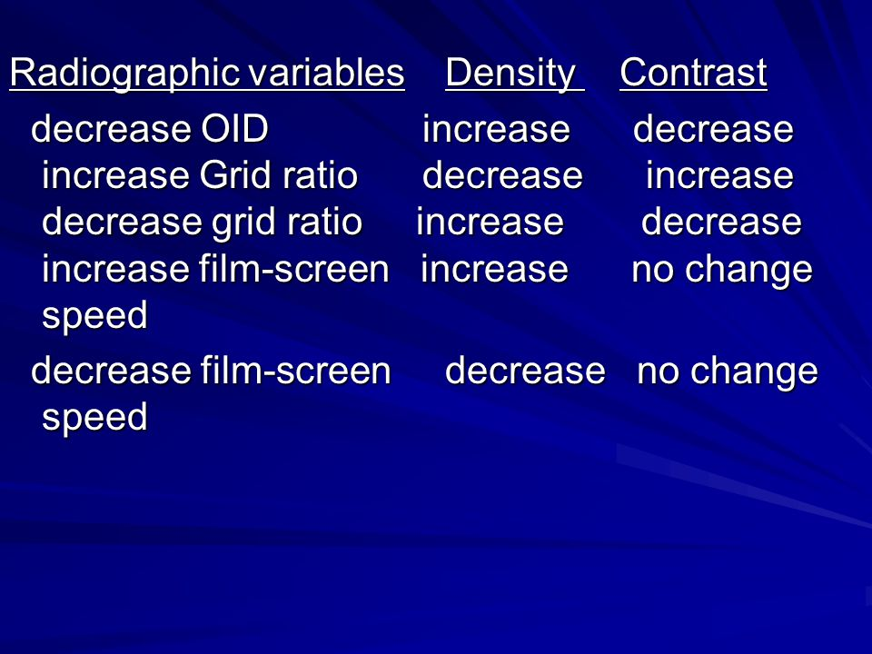 Radiographic variables Density Contrast decrease OID increase decrease increase Grid ratio decrease increase decrease grid ratio increase decrease increase film-screen increase no change speed decrease OID increase decrease increase Grid ratio decrease increase decrease grid ratio increase decrease increase film-screen increase no change speed decrease film-screen decrease no change speed decrease film-screen decrease no change speed