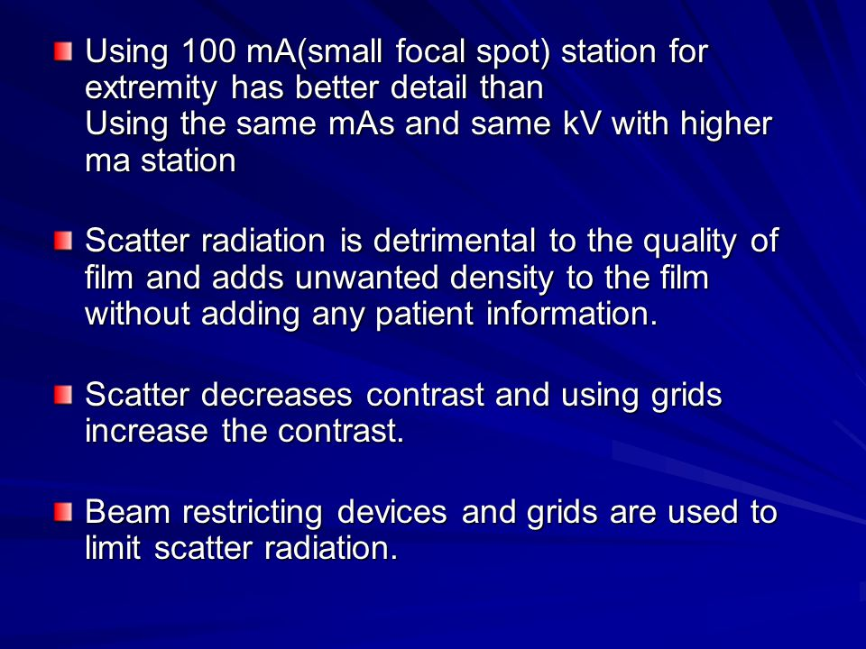 Using 100 mA(small focal spot) station for extremity has better detail than Using the same mAs and same kV with higher ma station Scatter radiation is detrimental to the quality of film and adds unwanted density to the film without adding any patient information.