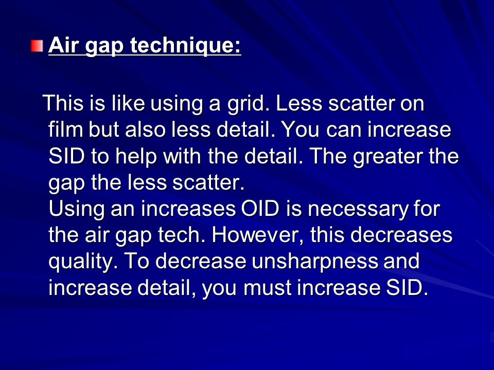 Air gap technique: This is like using a grid.Less scatter on film but also less detail.