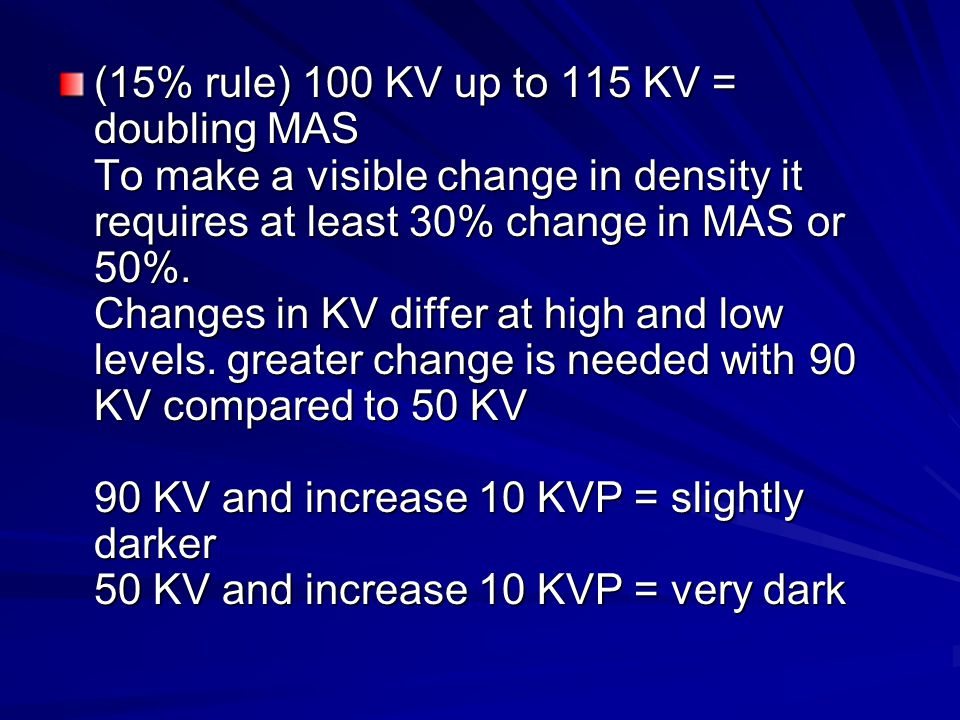 (15% rule) 100 KV up to 115 KV = doubling MAS To make a visible change in density it requires at least 30% change in MAS or 50%.