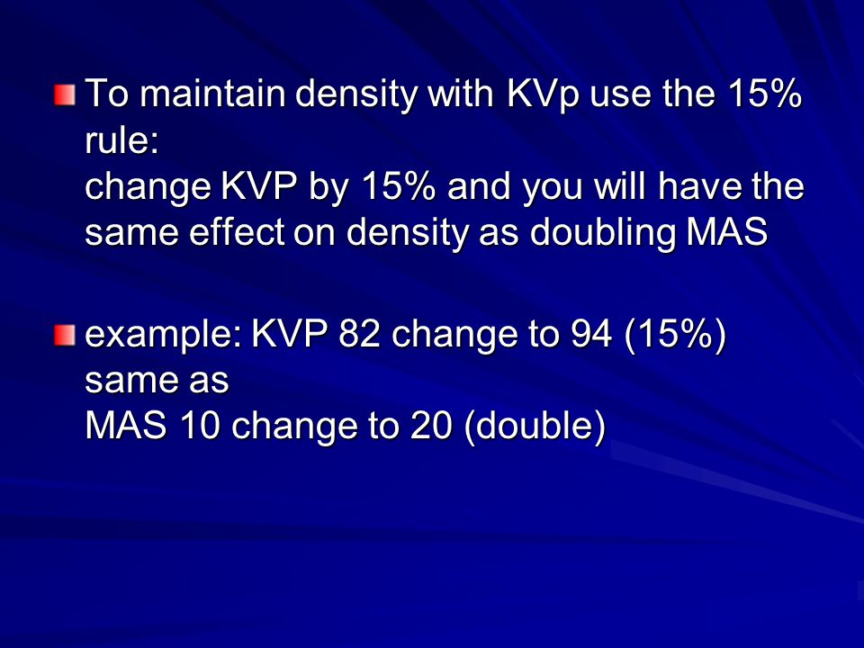 To maintain density with KVp use the 15% rule: change KVP by 15% and you will have the same effect on density as doubling MAS example: KVP 82 change to 94 (15%) same as MAS 10 change to 20 (double)