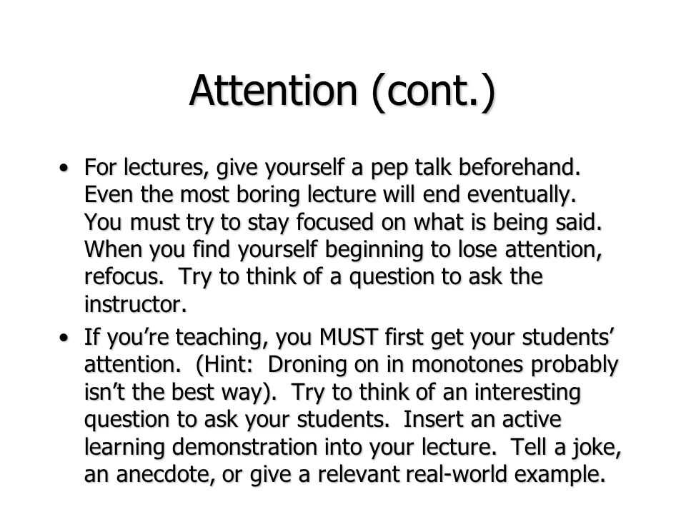 Attention (cont.) For lectures, give yourself a pep talk beforehand. Even the most boring lecture will end eventually. You must try to stay focused on