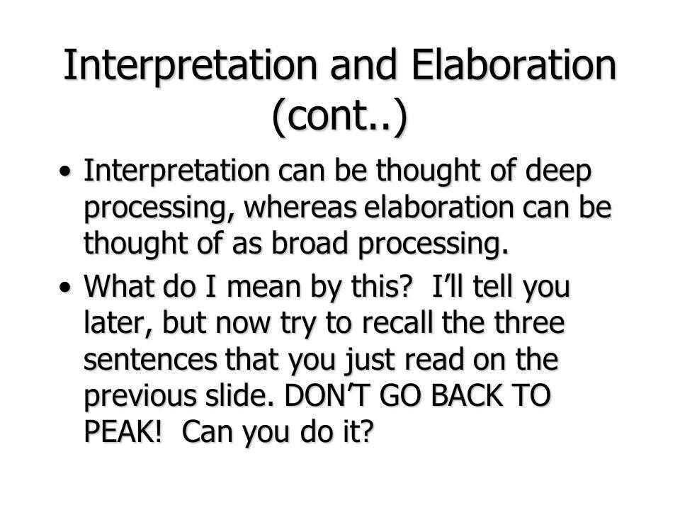 Interpretation and Elaboration (cont..) Interpretation can be thought of deep processing, whereas elaboration can be thought of as broad processing.In