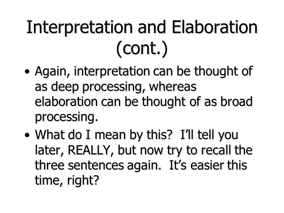 Interpretation and Elaboration (cont.) Again, interpretation can be thought of as deep processing, whereas elaboration can be thought of as broad proc