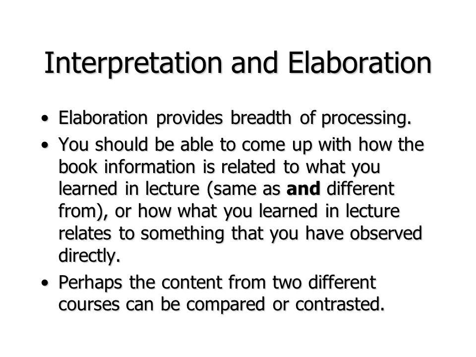 Interpretation and Elaboration Elaboration provides breadth of processing.Elaboration provides breadth of processing. You should be able to come up wi