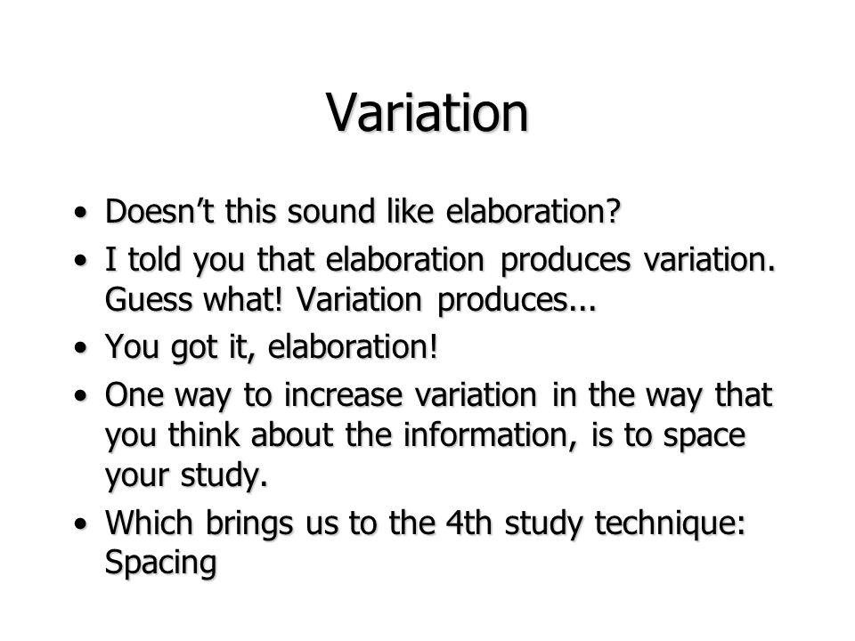 Variation Doesnt this sound like elaboration?Doesnt this sound like elaboration? I told you that elaboration produces variation. Guess what! Variation