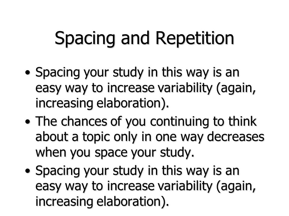 Spacing and Repetition Spacing your study in this way is an easy way to increase variability (again, increasing elaboration).Spacing your study in thi