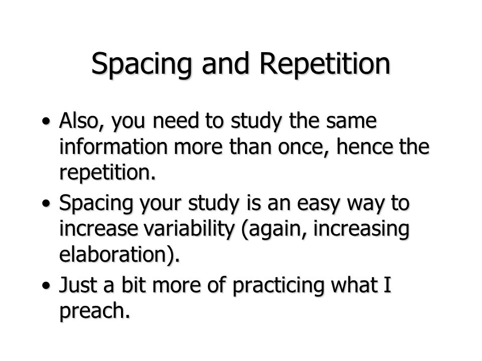 Spacing and Repetition Also, you need to study the same information more than once, hence the repetition.Also, you need to study the same information