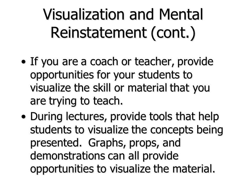 Visualization and Mental Reinstatement (cont.) If you are a coach or teacher, provide opportunities for your students to visualize the skill or materi