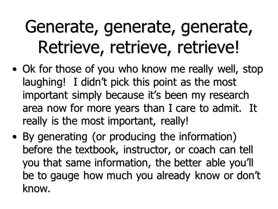 Generate, generate, generate, Retrieve, retrieve, retrieve! Ok for those of you who know me really well, stop laughing! I didnt pick this point as the